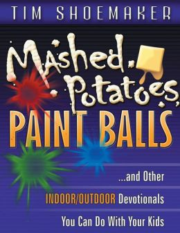 Mashed Potatoes, Paint Balls: And Other Indoor/Outdoor Devotionals You Can Do with Your Kids