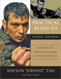 Practical Kung Fu Street Defense: 100 Ways to Stop an Attacker in Five Moves or Less