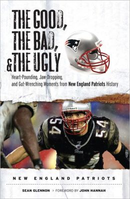 The Good, the Bad, and the Ugly New England Patriots: Heart-Pounding, Jaw-Dropping, and Gut-Wrenching Moments from New England History