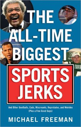 The All-Time Biggest Sports Jerks: And Other Goofballs, Cads, Miscreants, Reprobates, and Weirdos (plus a Few Good Guys)