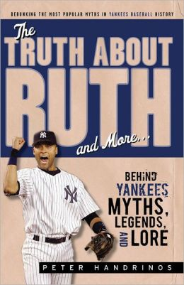 The Truth About Ruth and More: Behind Yankees Myths, Legends, and Lore Peter Handrinos