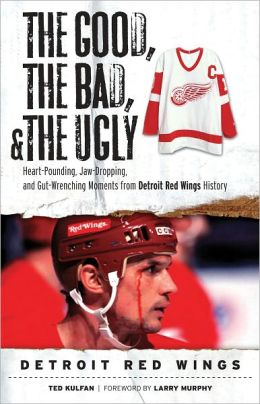Good, the Bad, and the Ugly Detroit Red Wings: Heart Pounding, Jaw Dropping, and Gut Wrenching Moments from Detroit Red Wings History