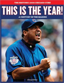 This is the Year! The Historic 2008 Chicago Cubs: 100 Years in the Making