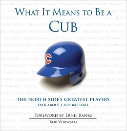What It Means to Be a Cub: The North Side's Greatest Players Talk About Cubs Baseball