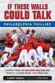 Book Cover Image. Title: If These Walls Could Talk:  Philadelphia Phillies: Stories from the Philadelphia Phillies Dugout, Locker Room, and Press Box, Author: Larry Shenk