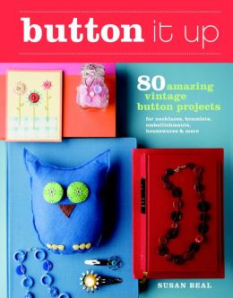 Button It Up: 80 Amazing Vintage Button Projects for Necklaces, Bracelets, Embellishments, Housewares & More
