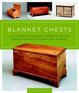 Blanket Chests: Outstanding Designs from 30 of the World's Finest Furniture Makers Scott Gibson and Peter Turner