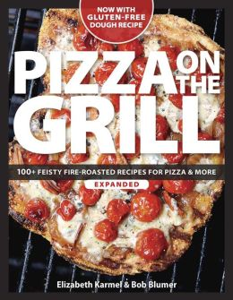 Pizza on the Grill Expanded: 100+ Feisty Fire-Roasted Recipes for Pizza & More