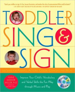 Toddler Sing and Sign: Improve Your Child's Vocabulary and Verbal Skills the Fun Way Through Music and Play