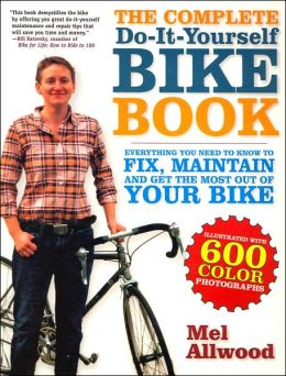 The Complete Do-It-Yourself Bike Book: Everything You Need to Know to Fix, Maintain and Get the Most Our of Your Bike
