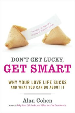 Don't Get Lucky, Get Smart: Why Your Love Life Sucks - and What You Can Do About It
