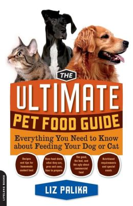 The Ultimate Pet Food Guide: Everything You Need to Know about Feeding Your Dog or Cat Liz Palika