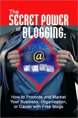 The Secret Power of Blogging: How to Promote and Market Your Business, Organization, or Cause with Free Blogs