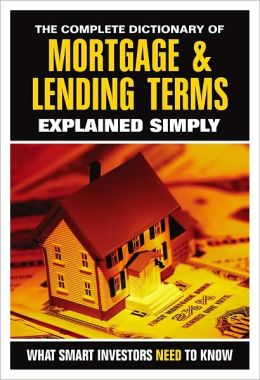 The Complete Dictionary of Mortgage and Lending Terms Explained Simply: What Smart Investors Need to Know
