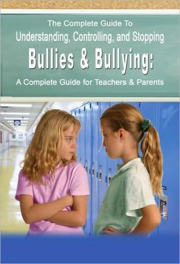 The Complete Guide to Understanding, Controlling, and Stopping Bullies and Bullying: A Complete Guide for Teachers and Parents