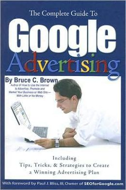 The Complete Guide to Google Advertising: Including Tips, Tricks, and Strategies to Create a Winning Advertising Plan