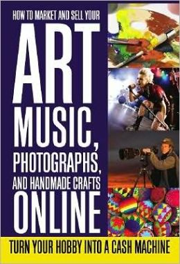 How to Market and Sell Your Art, Music, Photographs, and Handmade ...: www.barnesandnoble.com/w/how-to-market-and-sell-your-art-music...