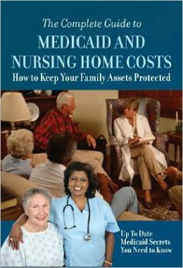 The Complete Guide to Medicaid and Nursing Home Costs: How to Keep Your Family Assets Protected--up-to-Date Medicaid Secrets You Need to Know