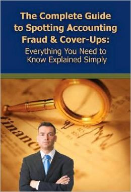 The Complete Guide to Spotting Accounting Fraud and Cover-Ups: Everything You Need to Know Explained Simply