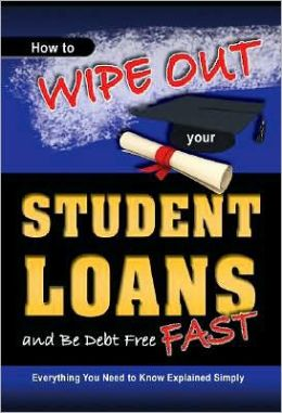 How to Wipe Out Your Student Loans and Be Debt Free Fast: Everything You Need to Know Explained Simply