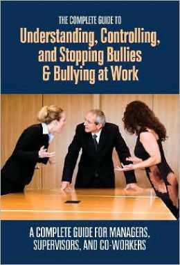 The Complete Guide to Understanding, Controlling, and Stopping Bullies and Bullying at Work: A Complete Guide for Managers, Supervisors, and Co-Workers