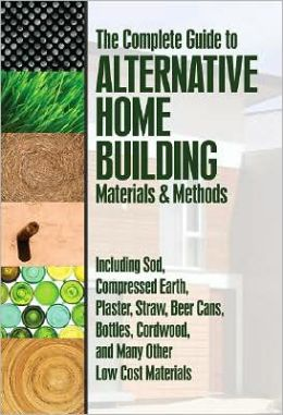The Complete Guide to Alternative Home Building Materials and Methods: Including Sod, Compressed Earth, Plaster, Straw, Beer Cans, Bottles, Cordwood, and Many Other Low Cost Materials