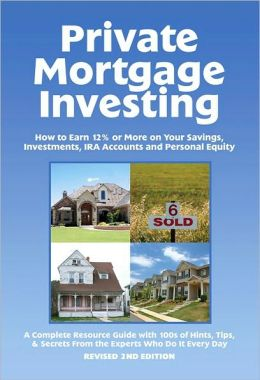 Private Mortgage Investing: How to Earn 12% or More on Your Savings, Investments, IRA Accounts and Personal Equity