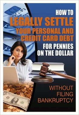 How to Legally Settle Your Personal Credit Card Debt for Pennies on the Dollar: Without Filing Bankruptcy