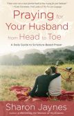 Book Cover Image. Title: Praying for Your Husband from Head to Toe:  A Daily Guide to Scripture-Based Prayer, Author: Sharon Jaynes