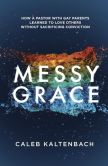 Book Cover Image. Title: Messy Grace:  How a Pastor with Gay Parents Learned to Love Others Without Sacrificing Conviction, Author: Caleb Kaltenbach