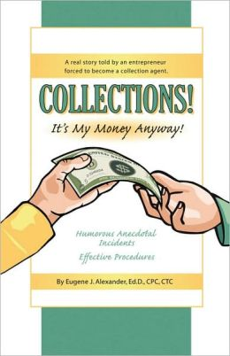 COLLECTIONS! IT's MY MONEY ANYWAY! A Real Story Told by an Entrepreneur Forced to Become a Collection Agent