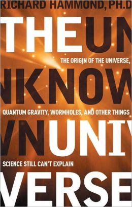 The Unknown Universe: The Origin of the Universe, Quantum Gravity, Wormholes, and Other Things Science Still Can't Explain