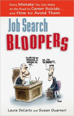 Job Search Bloopers: Every Mistake You Can Make on the Road to Career Suicide¿and How to Avoid Them