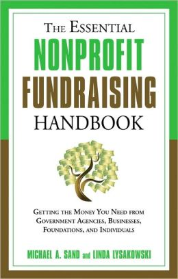 The Essential Nonprofit Fundraising Handbook: Getting the Money You Need From Individuals, Businesses, Foundations, and Government Agencies