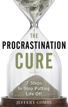 The Procrastination Cure: 7 Steps To Stop Putting Life Off