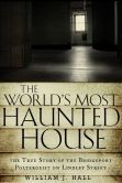Book Cover Image. Title: The World's Most Haunted House:  The True Story of The Bridgeport Poltergeist on Lindley Street, Author: William J. Hall