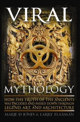 Viral Mythology: How the Truth of the Ancients was Encoded and Passed Down through Legend, Art, and Architecture