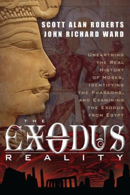 The Exodus Reality: Unearthing the Real History of Moses, Identifying the Pharaohs, and Examing the Exodus from Egypt