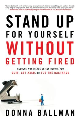 Stand Up for Yourself Without Getting Fired: Resolve Workplace Crises Before You Quit, Get Axed, or Sue the Bastards