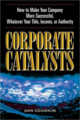 Corporate Catalysts: How to Make Your Company More Successful, Whatever Your Title, Income or Authority