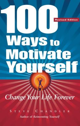 100 Ways to Motivate Yourself, Revised Ed.: Change Your Life Forever