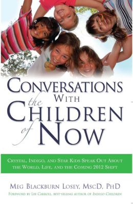 Conversations with the Children of Now: Crystal, Indigo, and Star Kids Speak out about the World, Life, and the Coming 2012 Shift