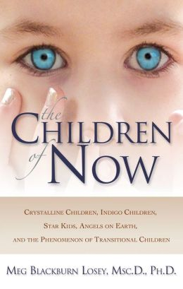 The Children of Now: Crystalline Children, Indigo Children, Star Kids, Angels on Earth, and the Phenomenon of Transitional Children