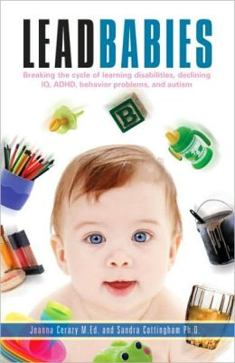 Lead Babies: Breaking the Cycle of Learning Disabilities, Declining IQ, ADHD, Behavior Problems, and Autism