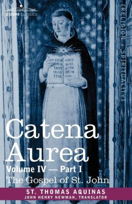 Catena Aurea: Commentary on the Four Gospels, Collected Out of the Works of the Fathers, Volume IV Part 1 Gospel of St. John