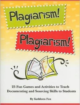 Plagiarism! Plagiarism!: 25 Fun Games and Activities to Teach Documenting and Sourcing Skills to Students