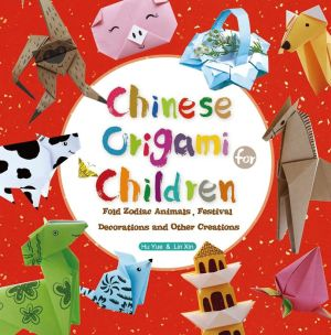 Origami for Children: Fold Zodiac Animals, Festival Decorations and Chinese-Inspired Creations