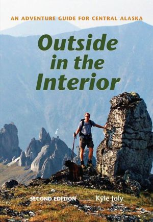 Outside in the Interior: An Adventure Guide for Central Alaska, Revised Edition