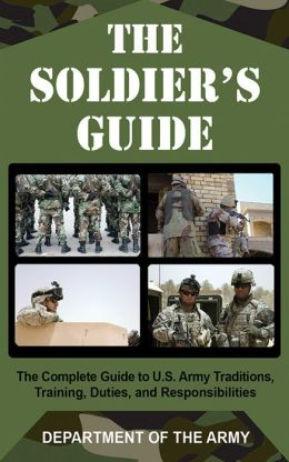 The Soldier's Guide: The Complete Guide to U. S. Army Traditions, Training, Duties, and Responsibilities