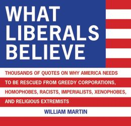 What Liberals Believe: Thousands of Quotes on Why America Needs to Be Rescued from Greedy Corporations, Homophobes, Racists, Imperialists, Xenophobes, and Religious Extremists William Martin